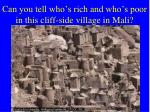 can you tell who s rich and who s poor in this cliff side village in mali