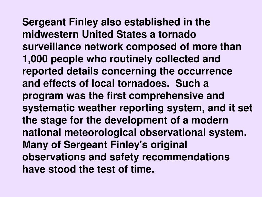 Sergeant Finley also established in the midwestern United States a tornado surveillance network composed of more than 1,000 people who routinely collected and reported details concerning the occurrence and effects of local tornadoes.  Such a program was the first comprehensive and systematic weather reporting system, and it set the stage for the development of a modern national meteorological observational system. Many of Sergeant Finley's original observations and safety recommendations have stood the test of time.