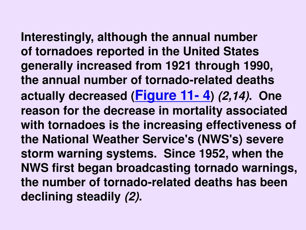 Interestingly, although the annual number                  of tornadoes reported in the United States generally increased from 1921 through 1990,           the annual number of tornado-related deaths actually decreased (