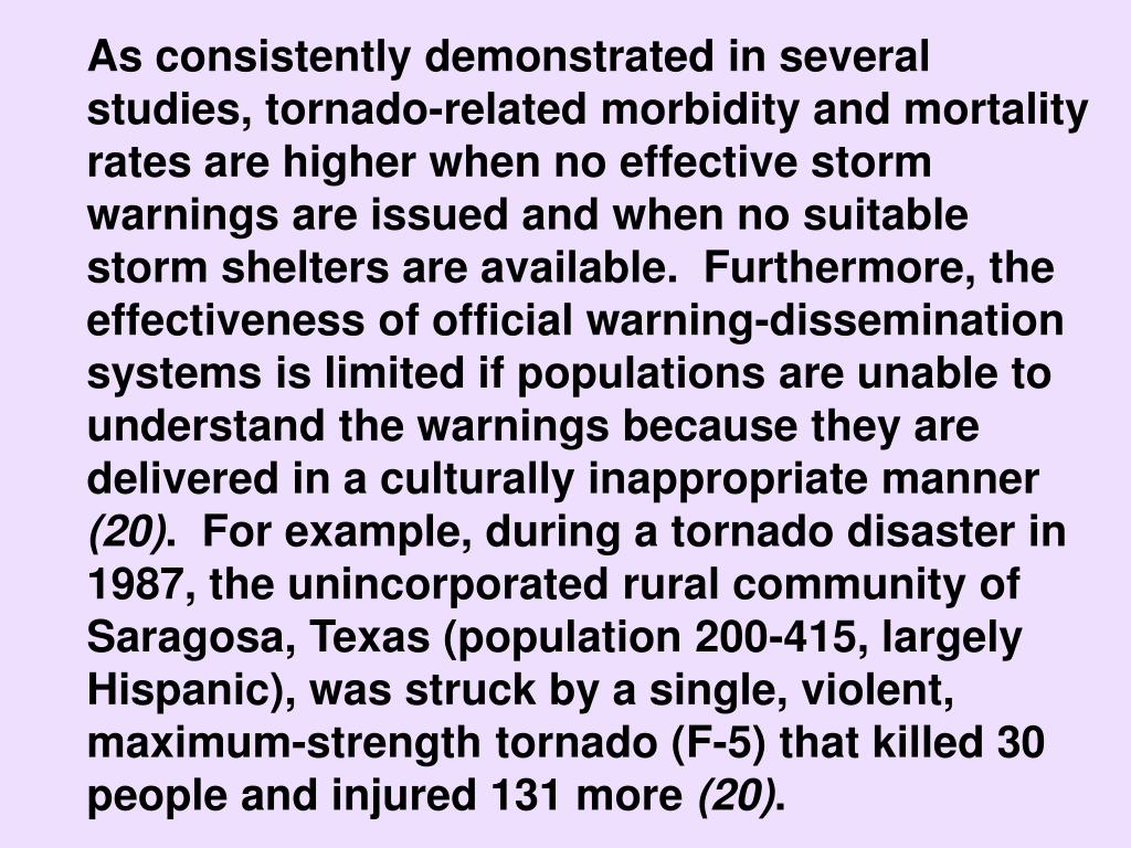 As consistently demonstrated in several studies, tornado-related morbidity and mortality rates are higher when no effective storm warnings are issued and when no suitable storm shelters are available.  Furthermore, the effectiveness of official warning-dissemination systems is limited if populations are unable to understand the warnings because they are delivered in a culturally inappropriate manner