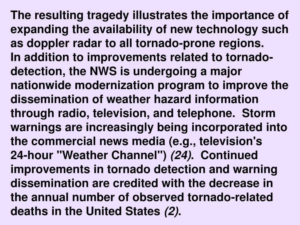 """The resulting tragedy illustrates the importance of expanding the availability of new technology such as doppler radar to all tornado-prone regions.               In addition to improvements related to tornado-detection, the NWS is undergoing a major nationwide modernization program to improve the dissemination of weather hazard information through radio, television, and telephone.  Storm warnings are increasingly being incorporated into the commercial news media (e.g., television's             24-hour """"Weather Channel"""")"""