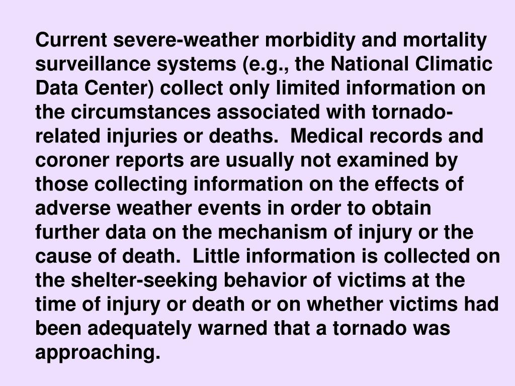 Current severe-weather morbidity and mortality surveillance systems (e.g., the National Climatic Data Center) collect only limited information on the circumstances associated with tornado-related injuries or deaths.  Medical records and coroner reports are usually not examined by those collecting information on the effects of adverse weather events in order to obtain further data on the mechanism of injury or the cause of death.  Little information is collected on the shelter-seeking behavior of victims at the time of injury or death or on whether victims had been adequately warned that a tornado was approaching.