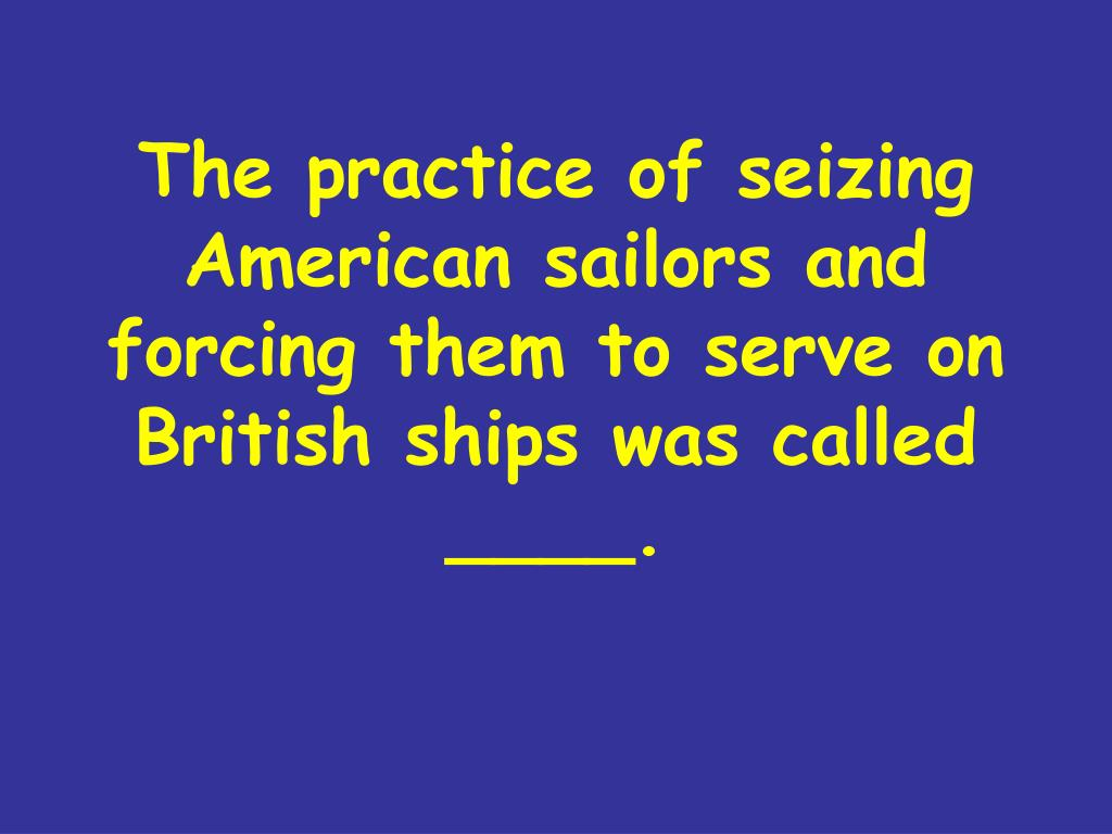 the practice of seizing american sailors and forcing them to serve on british ships was called l.