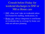 consult before friday for weekend discharges to snf or nh or home care