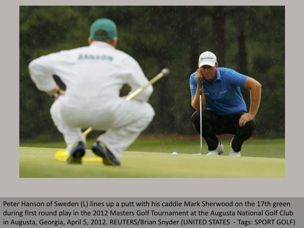 Peter Hanson of Sweden (L) lines up a putt with his caddie Mark Sherwood on the 17th green during first round play in the 2012 Masters Golf Tournament at the Augusta National Golf Club in Augusta, Georgia, April 5, 2012. REUTERS/Brian Snyder (UNITED STATES  - Tags: SPORT GOLF)