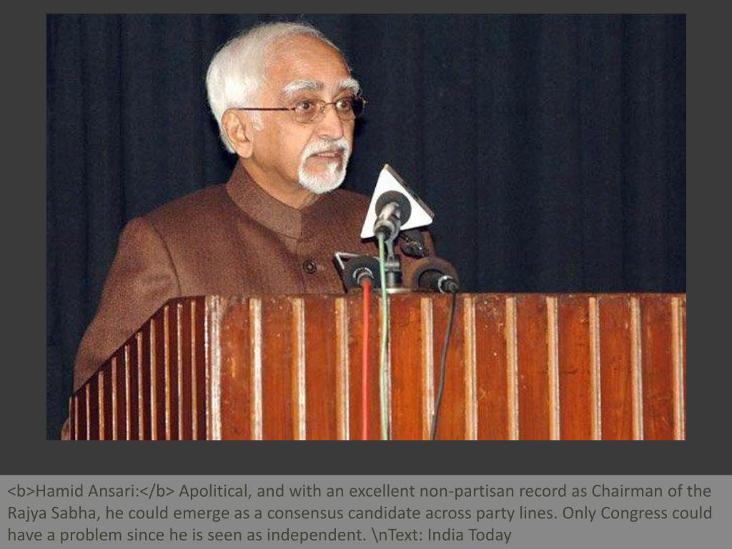 <b>Hamid Ansari:</b> Apolitical, and with an excellent non-partisan record as Chairman of the Rajya Sabha, he could emerge as a consensus candidate across party lines. Only Congress could have a problem since he is seen as independent. \nText: India Today
