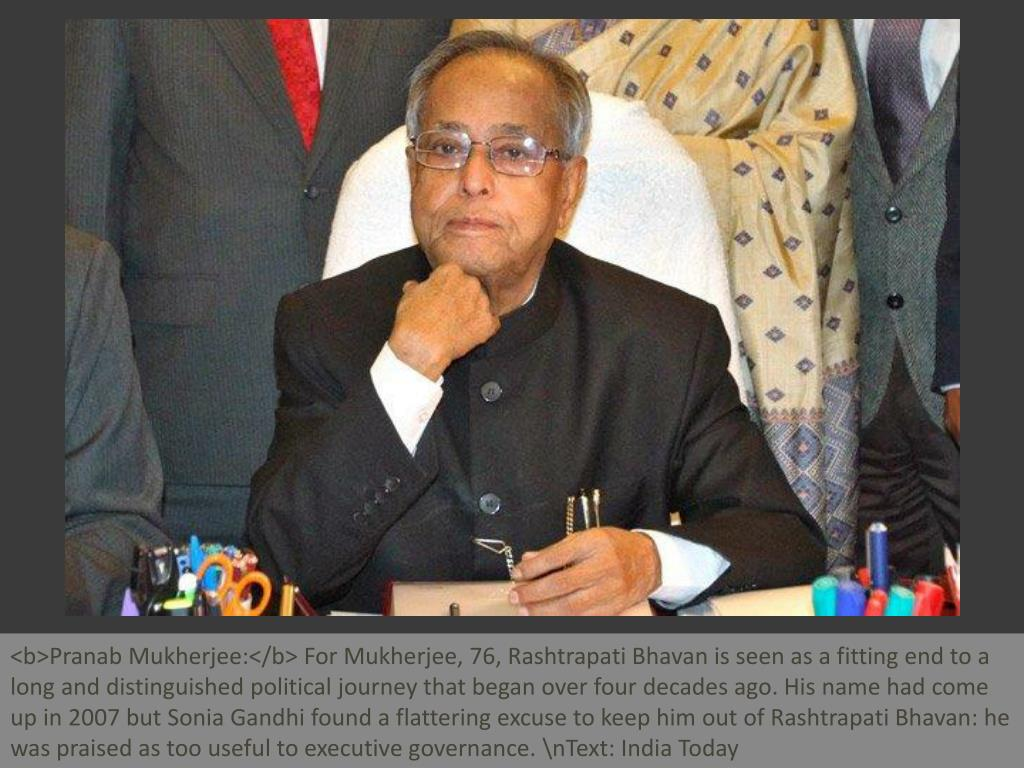 <b>Pranab Mukherjee:</b> For Mukherjee, 76, Rashtrapati Bhavan is seen as a fitting end to a long and distinguished political journey that began over four decades ago. His name had come up in 2007 but Sonia Gandhi found a flattering excuse to keep him out of Rashtrapati Bhavan: he was praised as too useful to executive governance. \nText: India Today