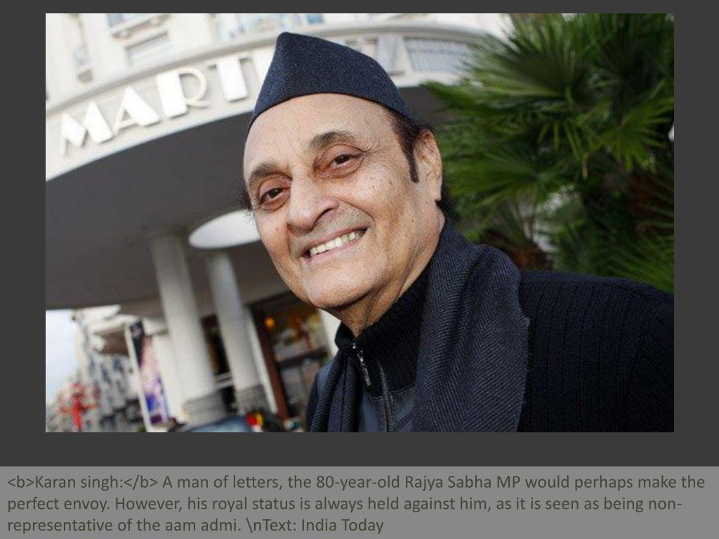 <b>Karan singh:</b> A man of letters, the 80-year-old Rajya Sabha MP would perhaps make the perfect envoy. However, his royal status is always held against him, as it is seen as being non-representative of the aam admi. \nText: India Today