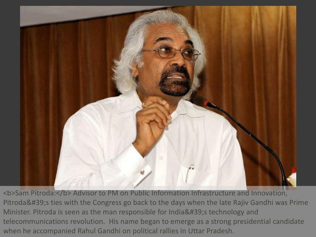 <b>Sam Pitroda:</b> Advisor to PM on Public Information Infrastructure and Innovation, Pitroda's ties with the Congress go back to the days when the late Rajiv Gandhi was Prime Minister. Pitroda is seen as the man responsible for India's technology and telecommunications revolution.  His name began to emerge as a strong presidential candidate when he accompanied Rahul Gandhi on political rallies in Uttar Pradesh.