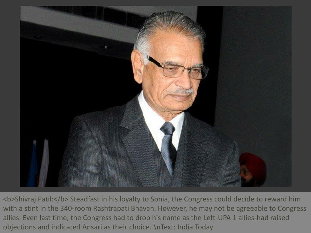 <b>Shivraj Patil:</b> Steadfast in his loyalty to Sonia, the Congress could decide to reward him with a stint in the 340-room Rashtrapati Bhavan. However, he may not be agreeable to Congress allies. Even last time, the Congress had to drop his name as the Left-UPA 1 allies-had raised objections and indicated Ansari as their choice. \nText: India Today
