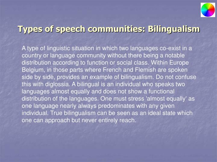 diglossia variety and speech community Both diglossia and bilingualism: a situation when almost everyone in the community knows both h and l, and the two varieties are distributed in a manner typical of diglossia.