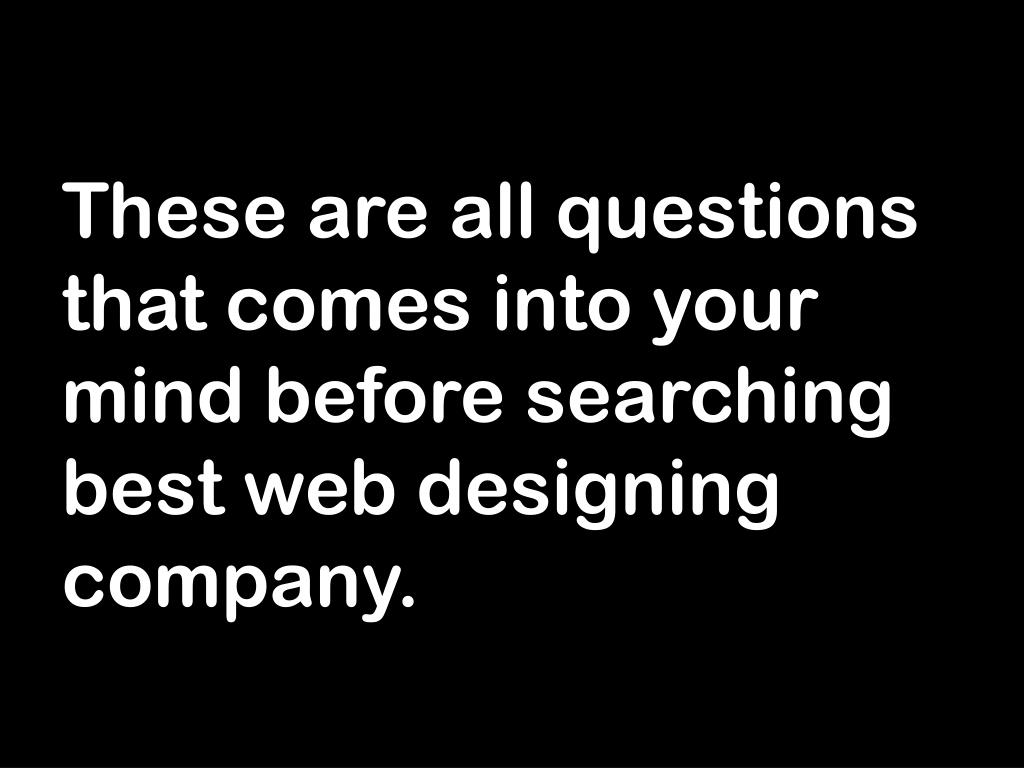 These are all questions that comes into your mind before searching best web designing company.