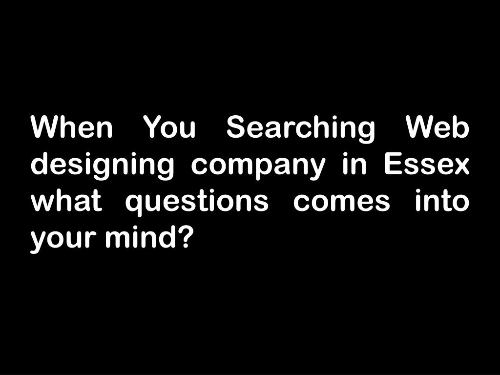 When You Searching Web designing company in Essex what questions comes into your mind?