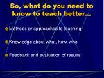 so what do you need to know to teach better