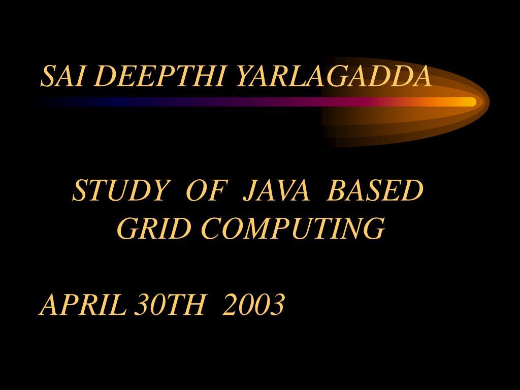 sai deepthi yarlagadda study of java based grid computing april 30th 2003 l.