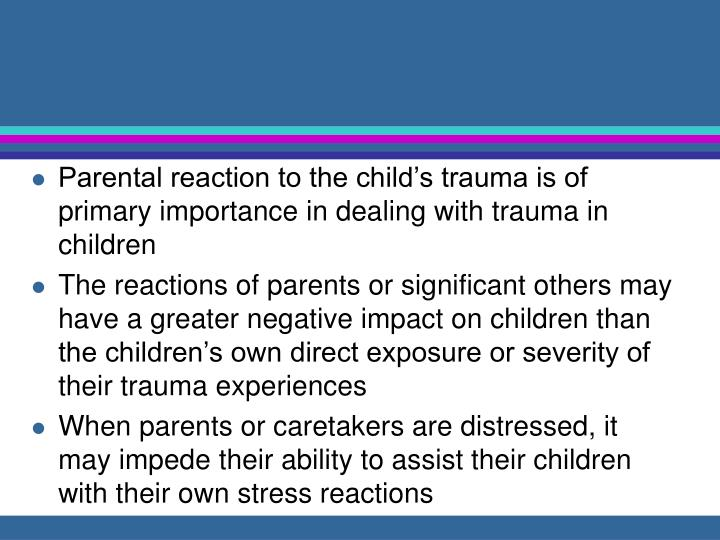 Parental reaction to the child's trauma is of primary importance in dealing with trauma in children
