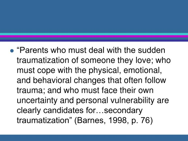 """""""Parents who must deal with the sudden traumatization of someone they love; who must cope with the physical, emotional, and behavioral changes that often follow trauma; and who must face their own uncertainty and personal vulnerability are clearly candidates for…secondary traumatization"""" (Barnes, 1998, p. 76)"""