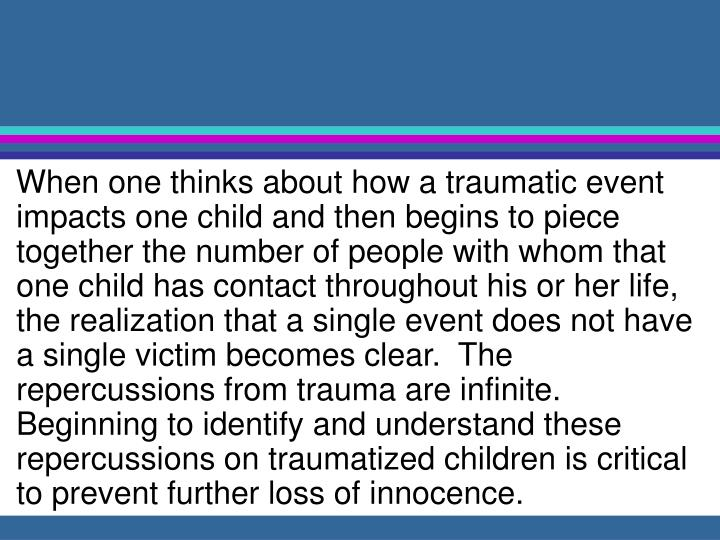 When one thinks about how a traumatic event impacts one child and then begins to piece together the number of people with whom that one child has contact throughout his or her life, the realization that a single event does not have a single victim becomes clear.  The repercussions from trauma are infinite.  Beginning to identify and understand these repercussions on traumatized children is critical to prevent further loss of innocence.