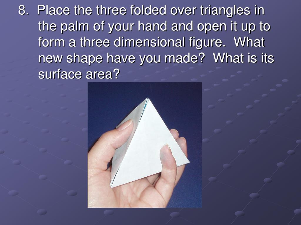 8.  Place the three folded over triangles in the palm of your hand and open it up to form a three dimensional figure.  What new shape have you made?  What is its surface area?