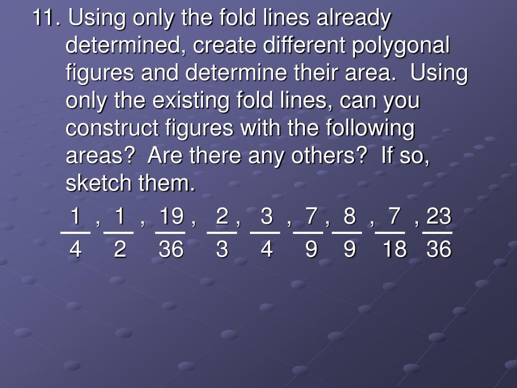 11. Using only the fold lines already  determined, create different polygonal figures and determine their area.  Using only the existing fold lines, can you construct figures with the following areas?  Are there any others?  If so, sketch them.