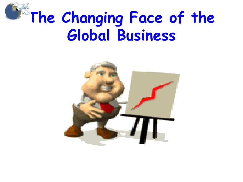 the changing face of the global business l.