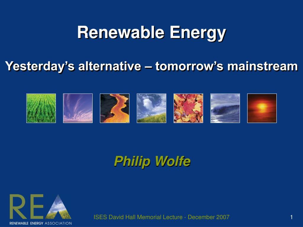 renewable energy yesterday s alternative tomorrow s mainstream l.