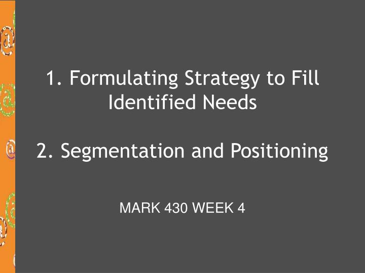 1 formulating strategy to fill identified needs 2 segmentation and positioning n.