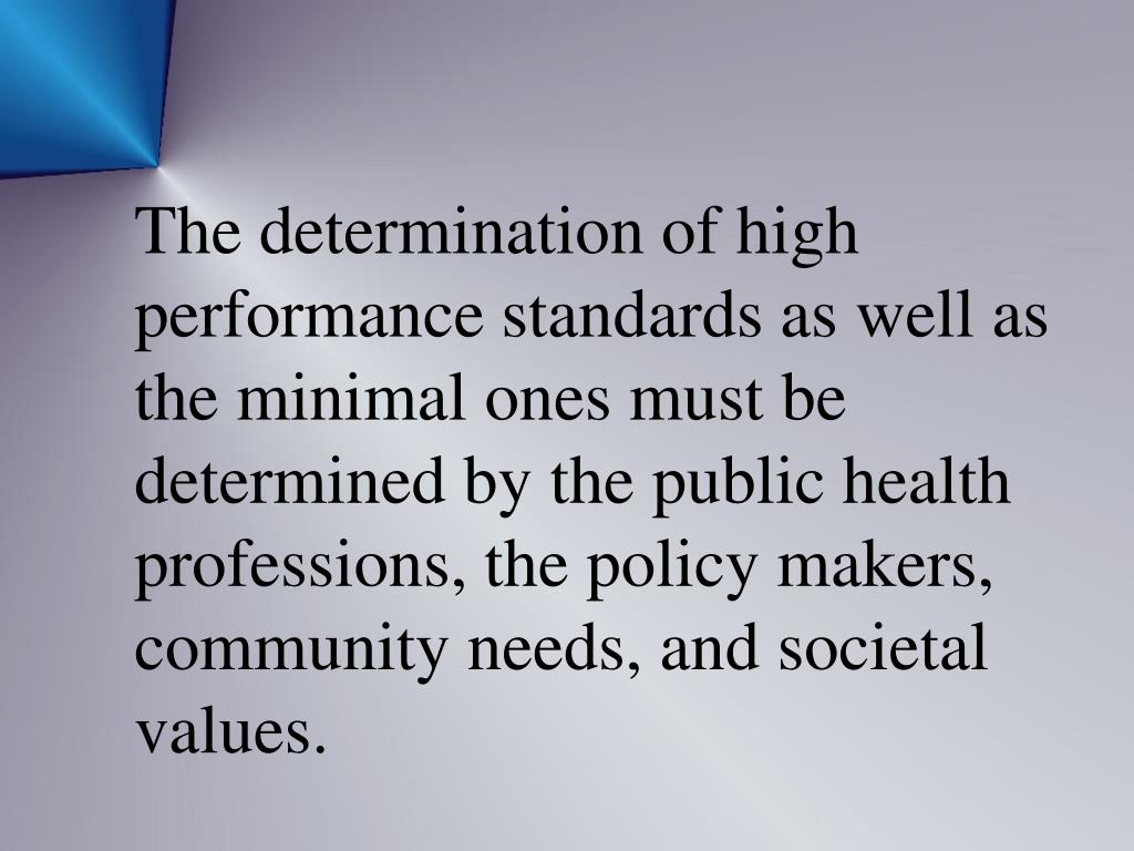The determination of high performance standards as well as the minimal ones must be determined by the public health professions, the policy makers, community needs, and societal values.