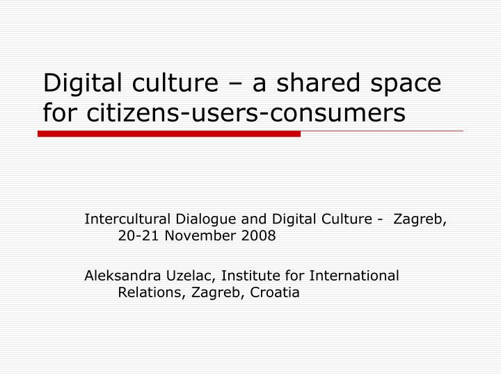 digital culture a shared space for citizens users consumers n.