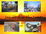 how well do we know india