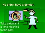 he didn t have a dentist19