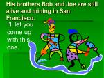his brothers bob and joe are still alive and mining in san francisco31