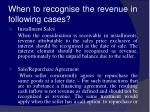 when to recognise the revenue in following cases16
