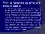 when to recognise the revenue in following cases17