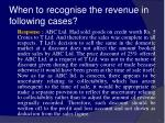 when to recognise the revenue in following cases28