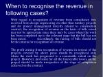 when to recognise the revenue in following cases45