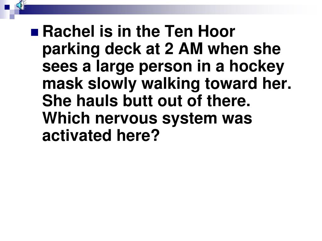 Rachel is in the Ten Hoor parking deck at 2 AM when she sees a large person in a hockey mask slowly walking toward her.  She hauls butt out of there.  Which nervous system was activated here?