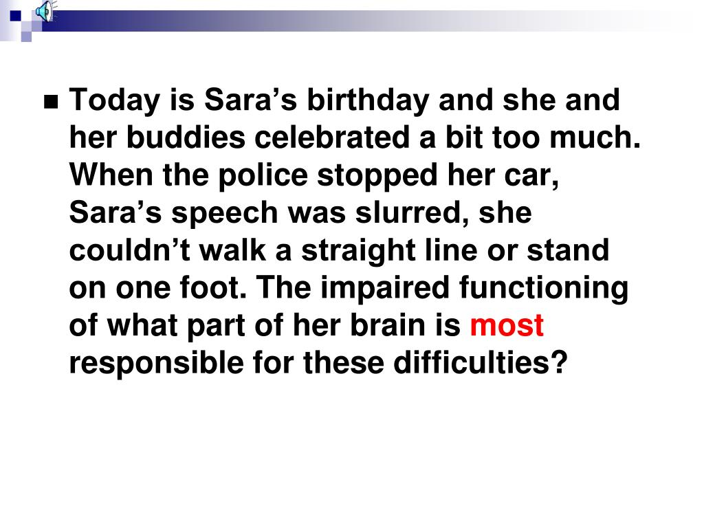 Today is Sara's birthday and she and her buddies celebrated a bit too much.  When the police stopped her car, Sara's speech was slurred, she couldn't walk a straight line or stand on one foot. The impaired functioning of what part of her brain is