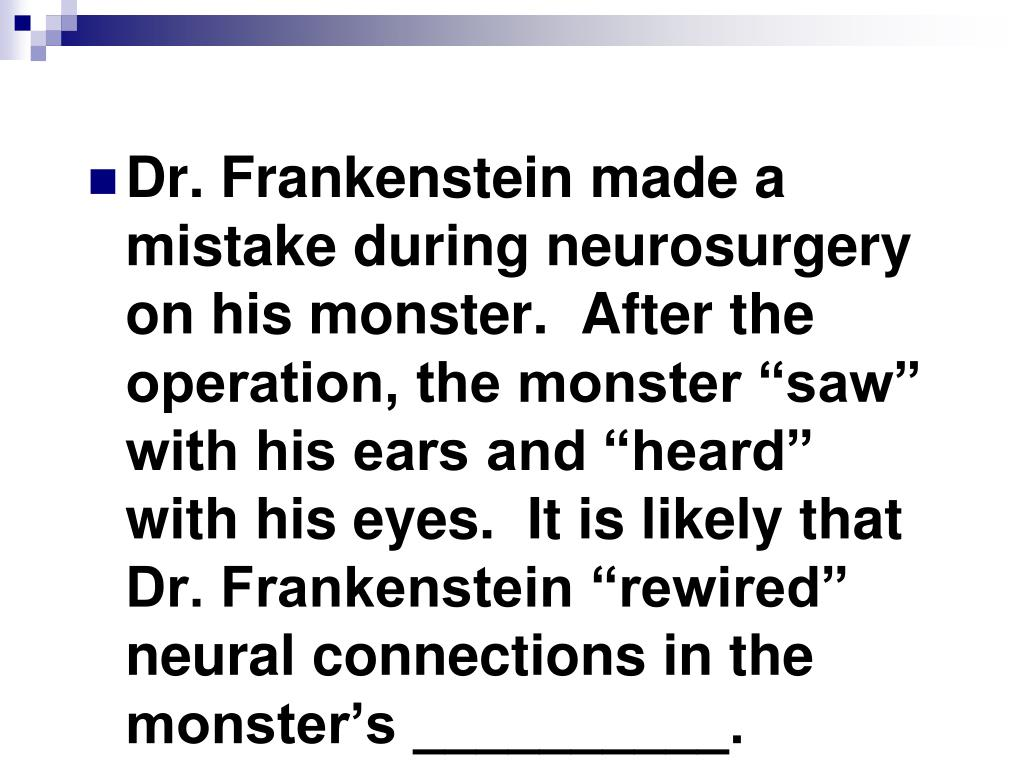 """Dr. Frankenstein made a mistake during neurosurgery on his monster.  After the operation, the monster """"saw"""" with his ears and """"heard"""" with his eyes.  It is likely that Dr. Frankenstein """"rewired"""" neural connections in the monster's __________."""