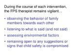 during the course of each intervention the fps therapist remains vigilant