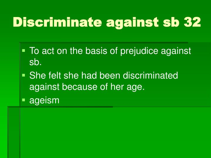 To act on the basis of prejudice against sb.