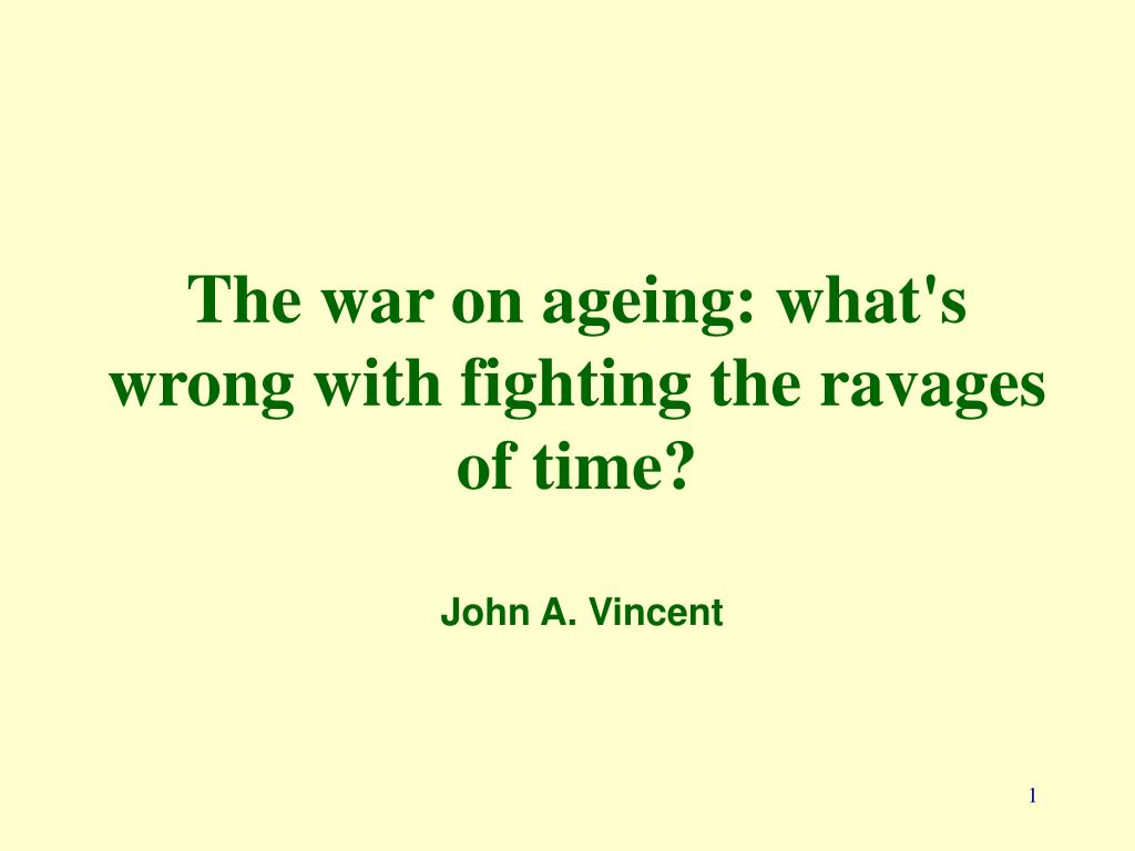 the war on ageing what s wrong with fighting the ravages of time john a vincent l.