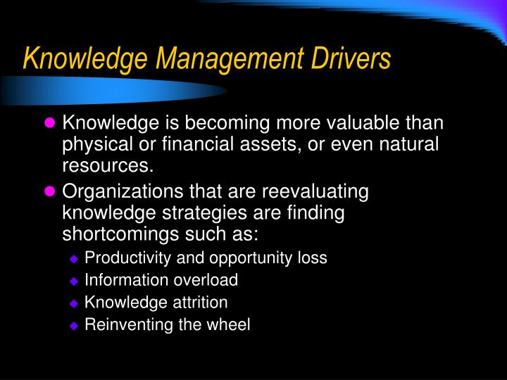 drivers of knowledge management Knowledge management practices aimed at discovering and harnessing an organization's intellectual resources one of the most important processes of knowledge management is to ensure that people in different parts of the organization collaborate effectively with one another.