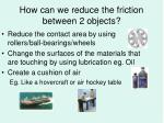 how can we reduce the friction between 2 objects