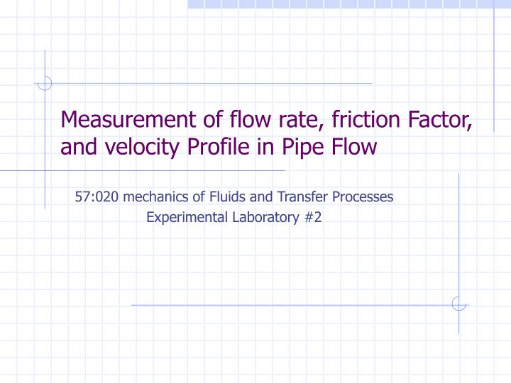 measurement of flow rate friction factor and velocity profile in pipe flow n.