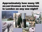 approximately how many uk ex servicemen are homeless in london on any one night