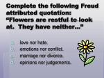 complete the following freud attributed quotation flowers are restful to look at they have neither