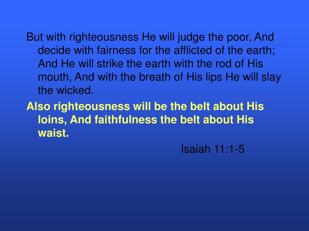 But with righteousness He will judge the poor, And decide with fairness for the afflicted of the earth; And He will strike the earth with the rod of His mouth, And with the breath of His lips He will slay the wicked.