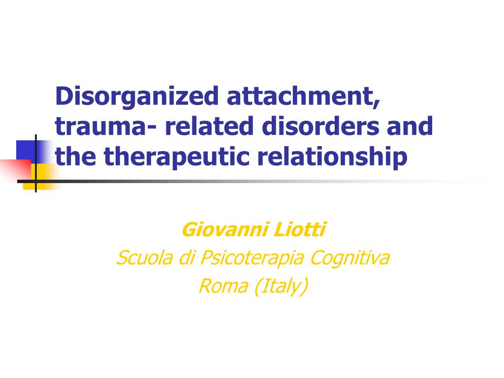 disorganized attachment trauma related disorders and the therapeutic relationship l.