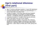 ugo s relational dilemma first part